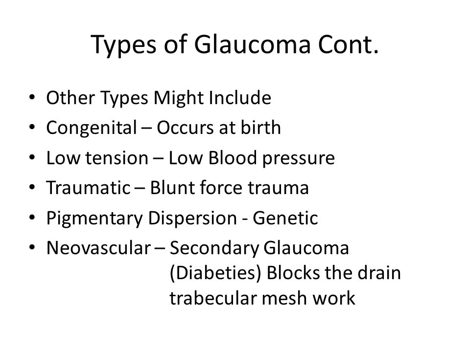 Types of Glaucoma Cont. Other Types Might Include Congenital – Occurs at birth Low tension – Low Blood pressure Traumatic – Blunt force trauma Pigment