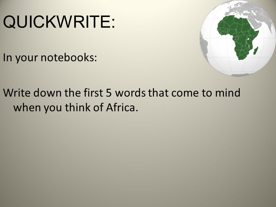 QUICKWRITE: In your notebooks: Write down the first 5 words that come to mind when you think of Africa.