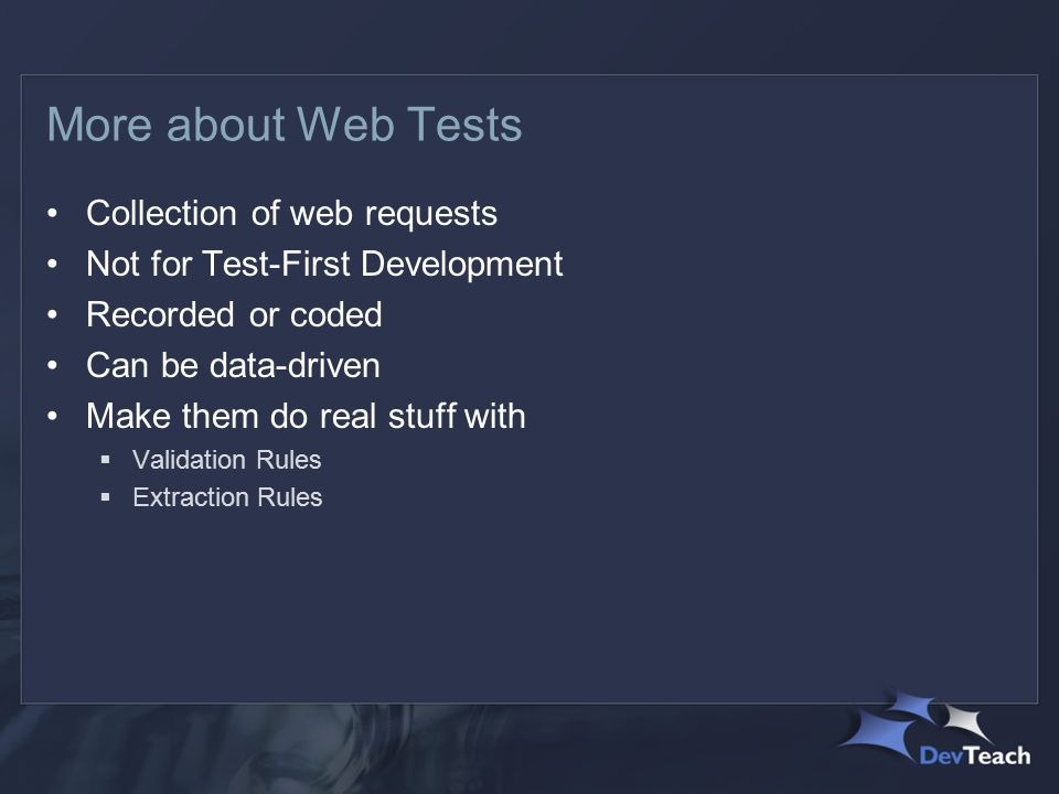 More about Web Tests Collection of web requests Not for Test-First Development Recorded or coded Can be data-driven Make them do real stuff with  Validation Rules  Extraction Rules