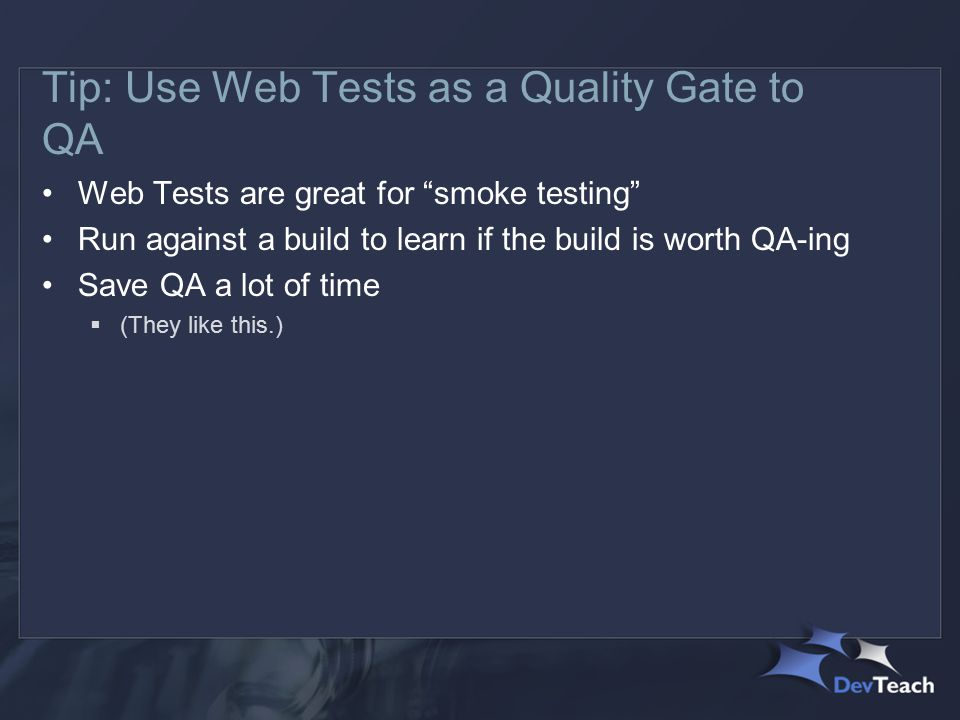 Tip: Use Web Tests as a Quality Gate to QA Web Tests are great for smoke testing Run against a build to learn if the build is worth QA-ing Save QA a lot of time  (They like this.)