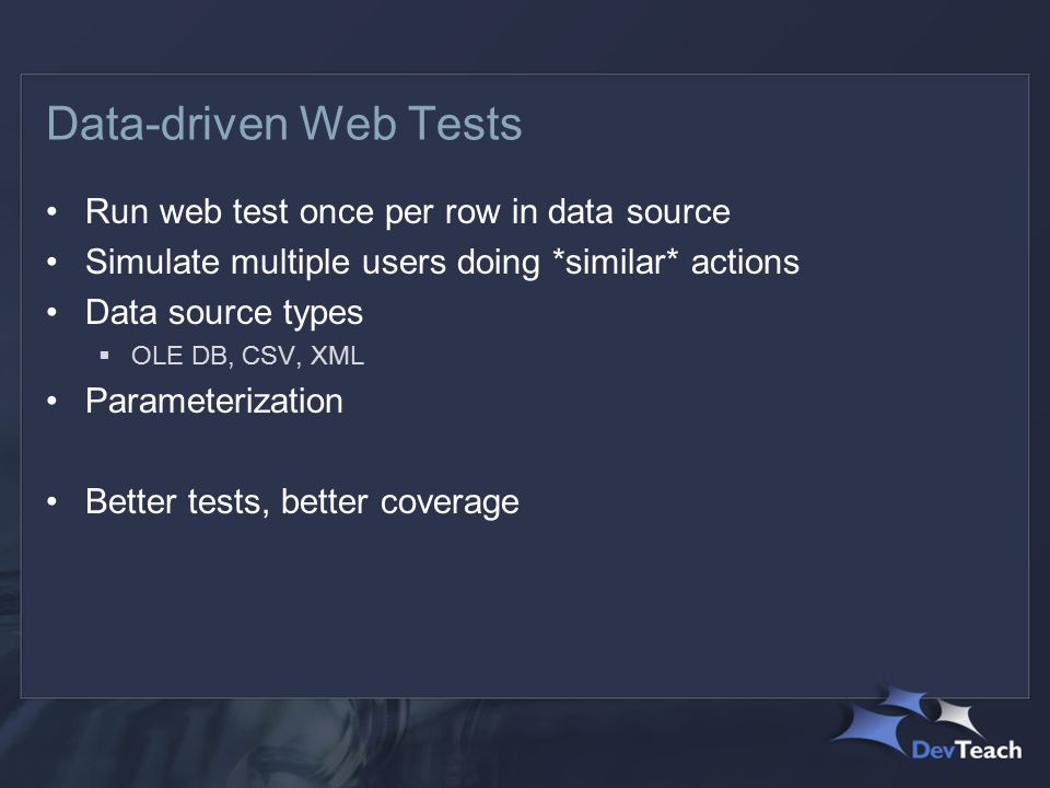 Data-driven Web Tests Run web test once per row in data source Simulate multiple users doing *similar* actions Data source types  OLE DB, CSV, XML Parameterization Better tests, better coverage