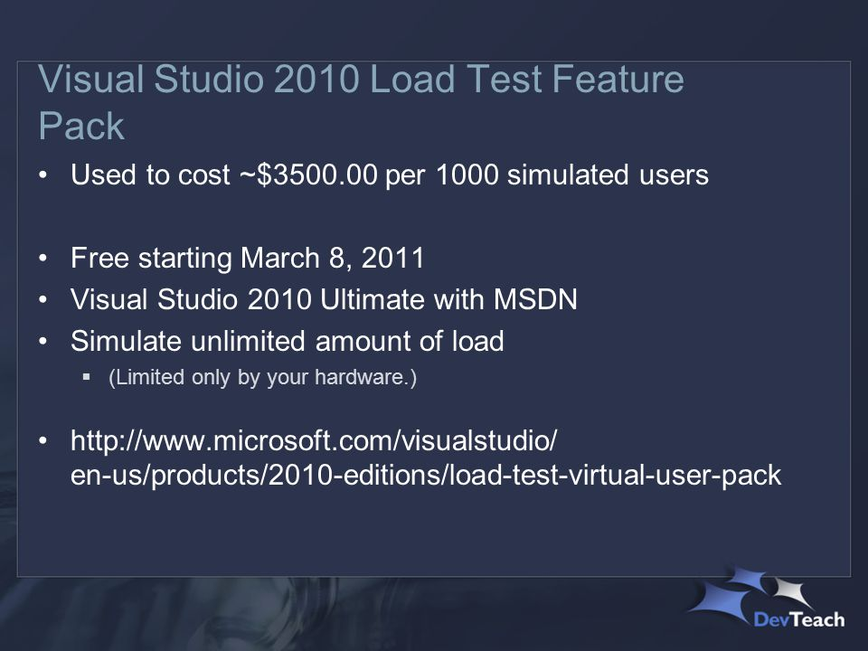 Visual Studio 2010 Load Test Feature Pack Used to cost ~$3500.00 per 1000 simulated users Free starting March 8, 2011 Visual Studio 2010 Ultimate with MSDN Simulate unlimited amount of load  (Limited only by your hardware.) http://www.microsoft.com/visualstudio/ en-us/products/2010-editions/load-test-virtual-user-pack