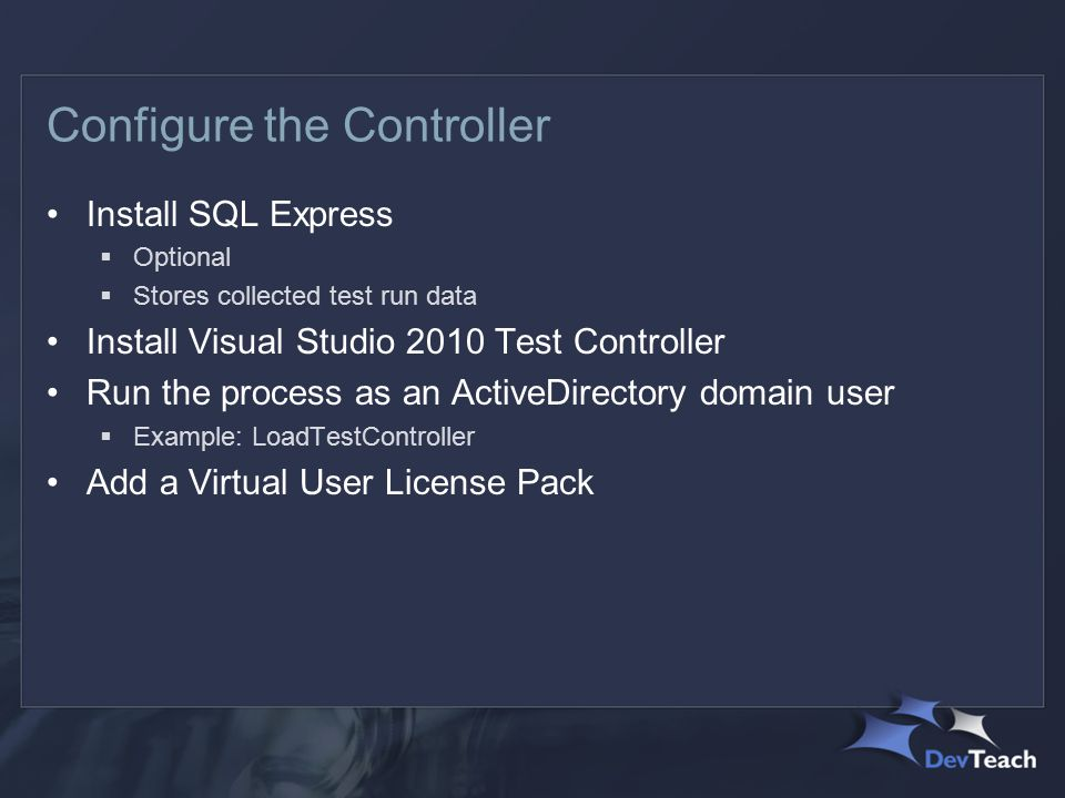 Configure the Controller Install SQL Express  Optional  Stores collected test run data Install Visual Studio 2010 Test Controller Run the process as an ActiveDirectory domain user  Example: LoadTestController Add a Virtual User License Pack
