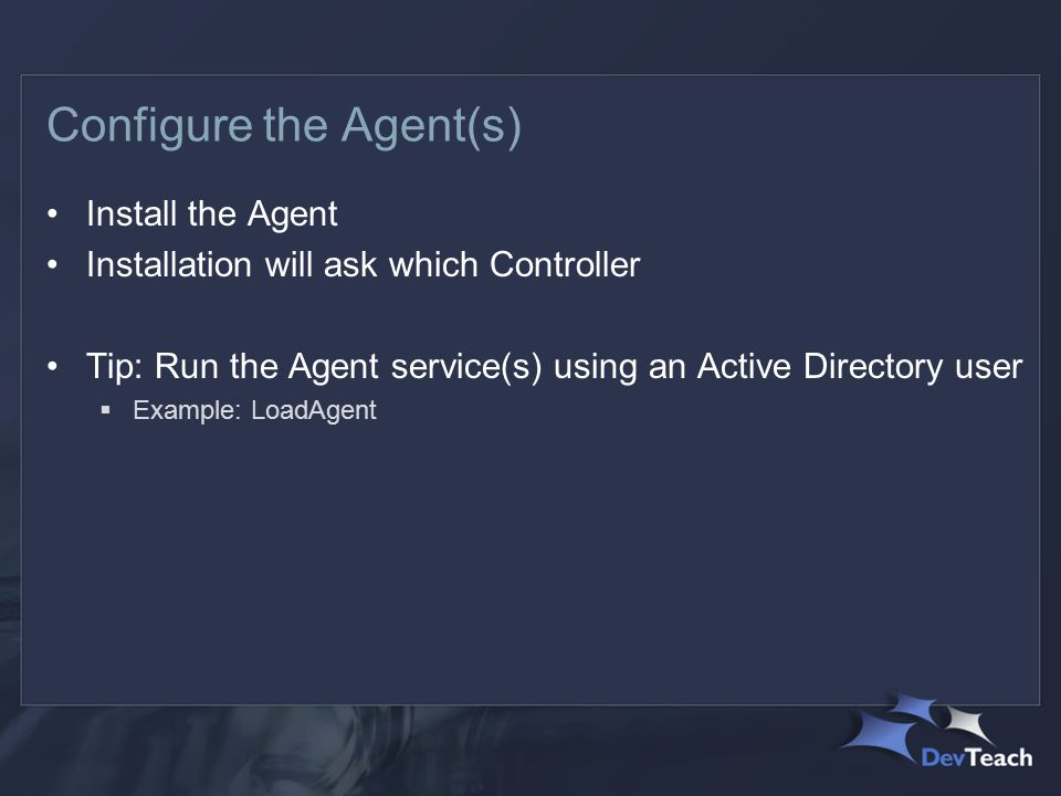 Configure the Agent(s) Install the Agent Installation will ask which Controller Tip: Run the Agent service(s) using an Active Directory user  Example: LoadAgent