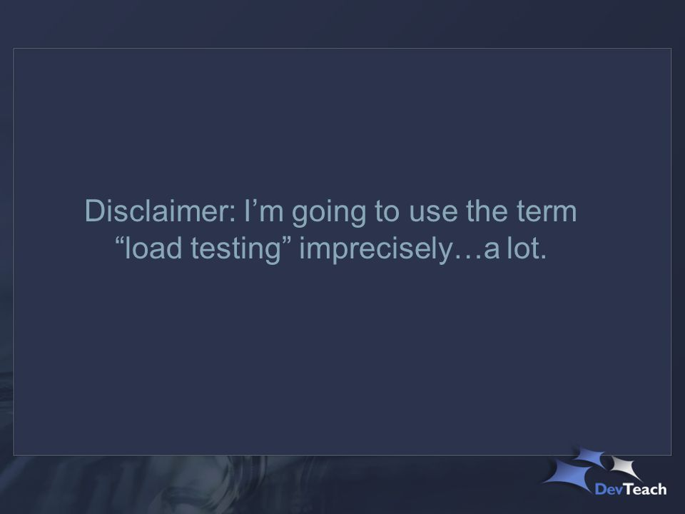 Disclaimer: I'm going to use the term load testing imprecisely…a lot.