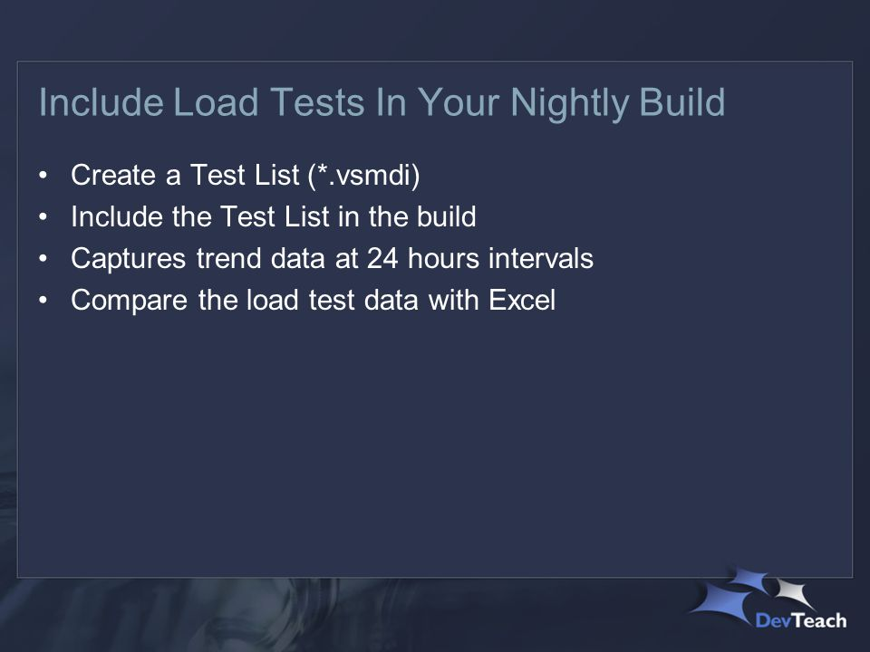 Include Load Tests In Your Nightly Build Create a Test List (*.vsmdi) Include the Test List in the build Captures trend data at 24 hours intervals Compare the load test data with Excel