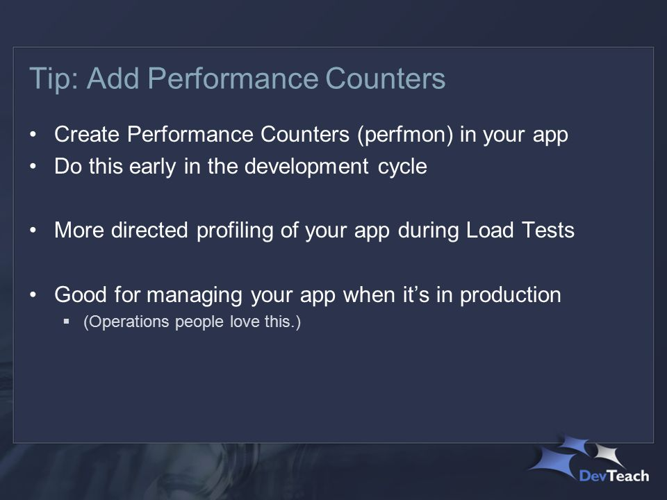 Tip: Add Performance Counters Create Performance Counters (perfmon) in your app Do this early in the development cycle More directed profiling of your app during Load Tests Good for managing your app when it's in production  (Operations people love this.)