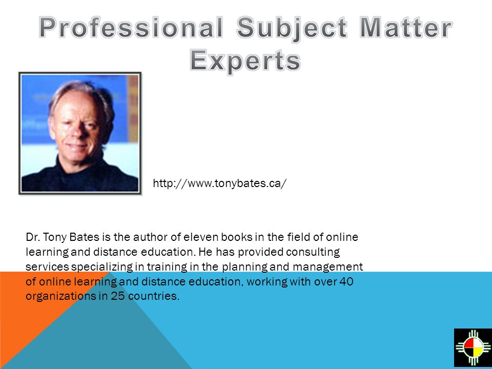http://www.tonybates.ca/ Dr. Tony Bates is the author of eleven books in the field of online learning and distance education. He has provided consulti