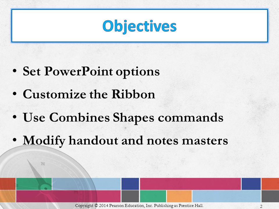 Set PowerPoint options Customize the Ribbon Use Combines Shapes commands Modify handout and notes masters Copyright © 2014 Pearson Education, Inc.