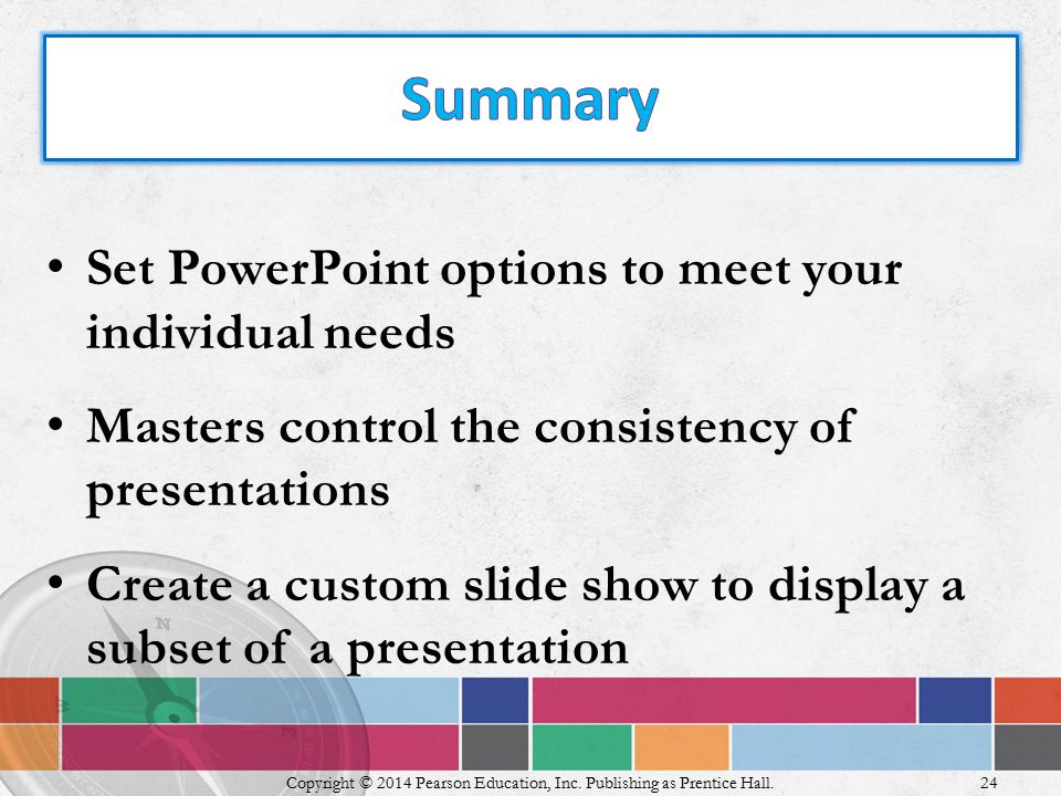 Set PowerPoint options to meet your individual needs Masters control the consistency of presentations Create a custom slide show to display a subset of a presentation Copyright © 2014 Pearson Education, Inc.
