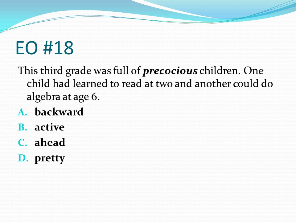 EO #18 This third grade was full of precocious children. One child had learned to read at two and another could do algebra at age 6. A. backward B. ac