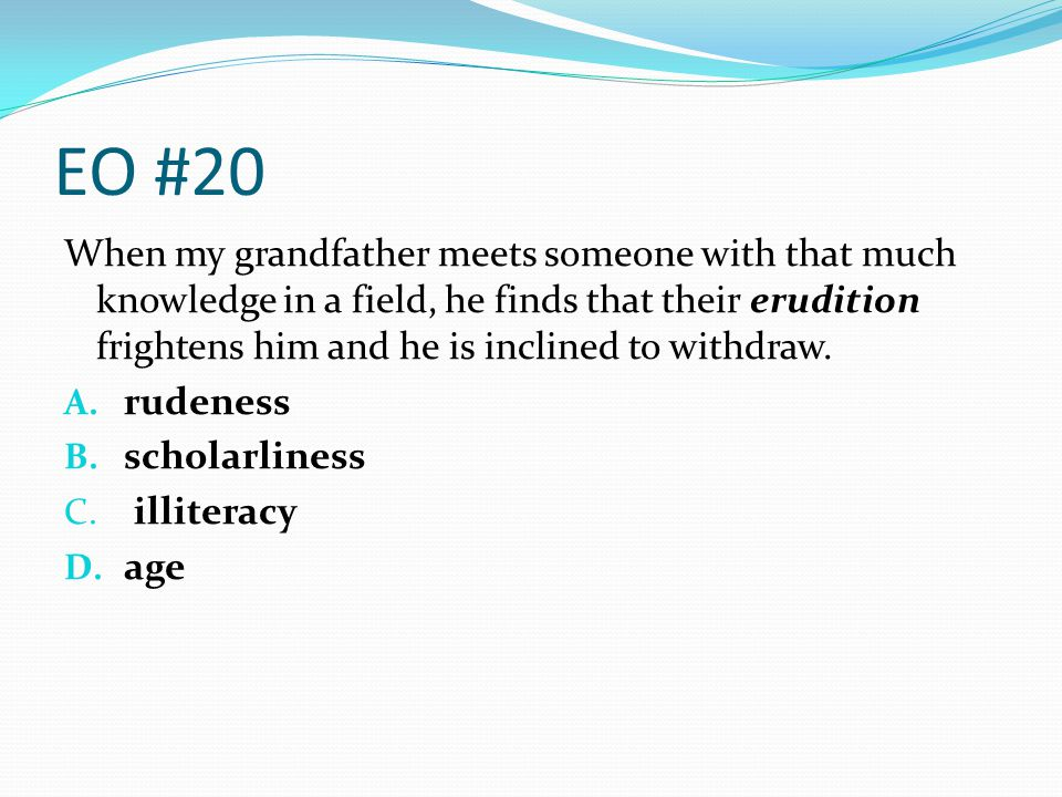 EO #20 When my grandfather meets someone with that much knowledge in a field, he finds that their erudition frightens him and he is inclined to withdr