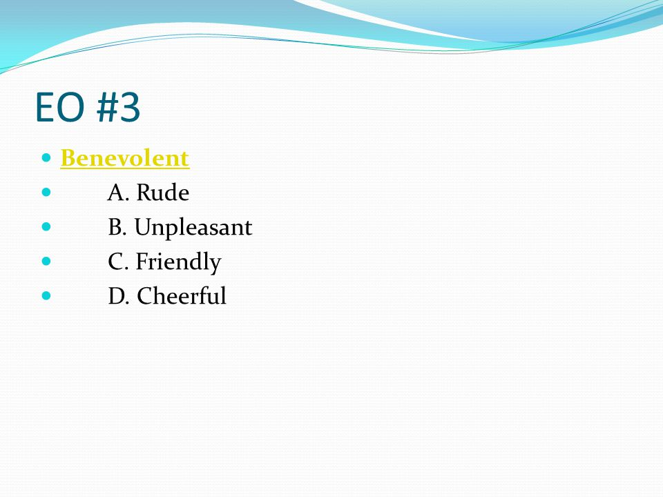 EO #3 Benevolent A. Rude B. Unpleasant C. Friendly D. Cheerful