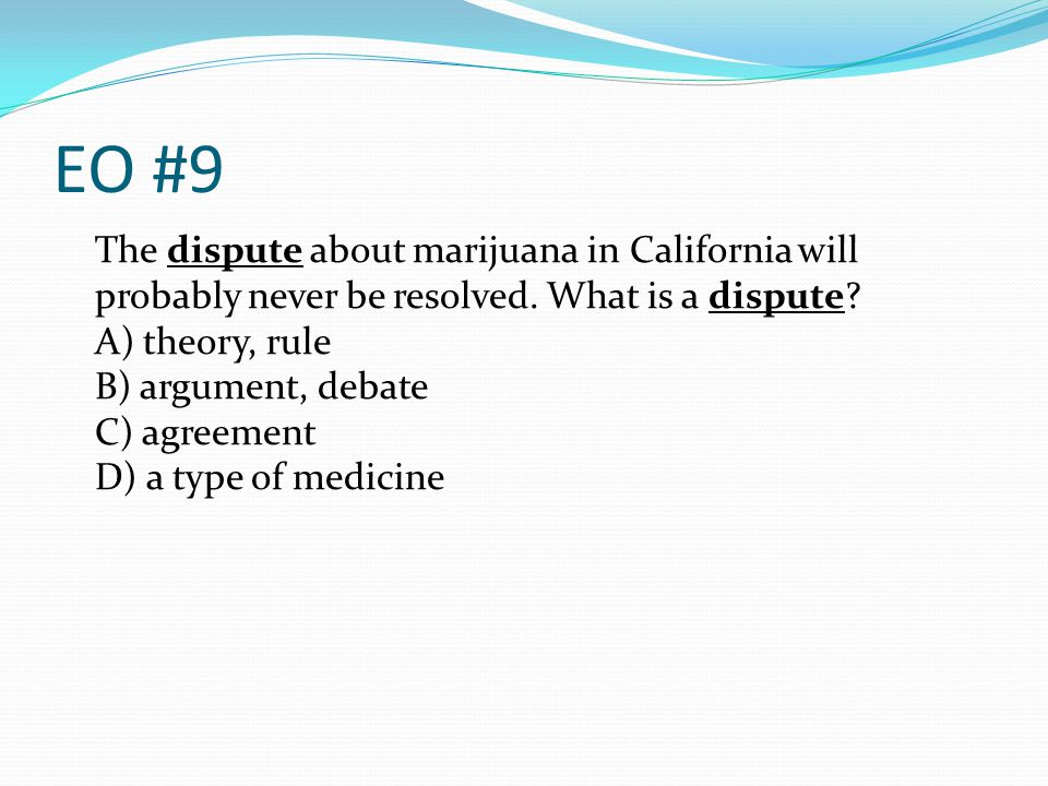 EO #9 The dispute about marijuana in California will probably never be resolved. What is a dispute? A) theory, rule B) argument, debate C) agreement D