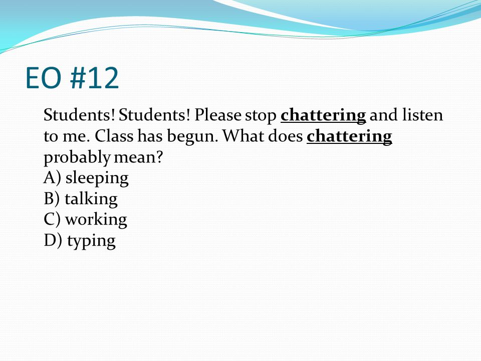 EO #12 Students! Students! Please stop chattering and listen to me. Class has begun. What does chattering probably mean? A) sleeping B) talking C) wor