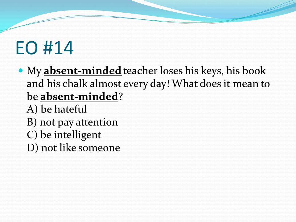 EO #14 My absent-minded teacher loses his keys, his book and his chalk almost every day! What does it mean to be absent-minded? A) be hateful B) not p