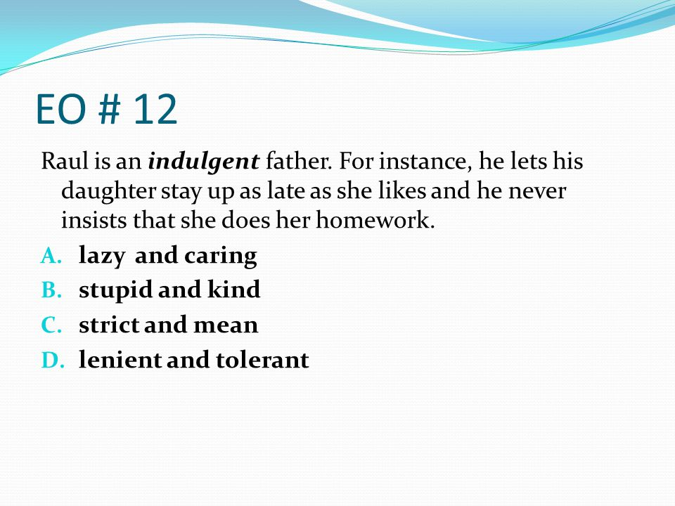 EO # 12 Raul is an indulgent father. For instance, he lets his daughter stay up as late as she likes and he never insists that she does her homework.