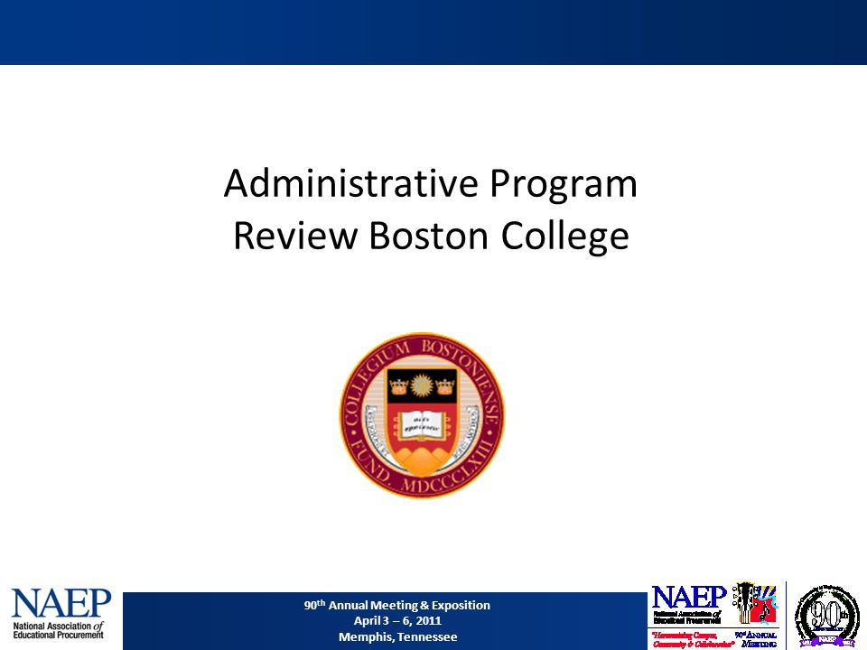 90 th Annual Meeting & Exposition April 3 – 6, 2011 Memphis, Tennessee Administrative Program Review Boston College