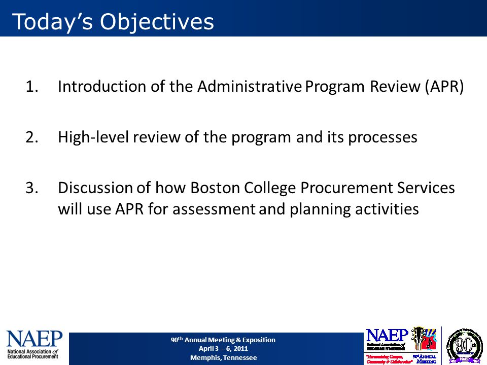 90 th Annual Meeting & Exposition April 3 – 6, 2011 Memphis, Tennessee 1.Introduction of the Administrative Program Review (APR) 2.High-level review of the program and its processes 3.Discussion of how Boston College Procurement Services will use APR for assessment and planning activities Today's Objectives