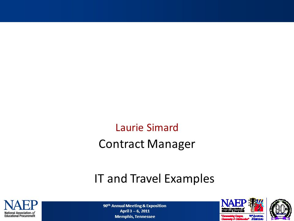 90 th Annual Meeting & Exposition April 3 – 6, 2011 Memphis, Tennessee Laurie Simard Contract Manager IT and Travel Examples