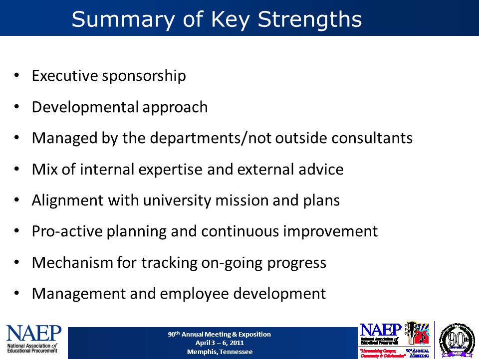 90 th Annual Meeting & Exposition April 3 – 6, 2011 Memphis, Tennessee Summary of Key Strengths Executive sponsorship Developmental approach Managed by the departments/not outside consultants Mix of internal expertise and external advice Alignment with university mission and plans Pro-active planning and continuous improvement Mechanism for tracking on-going progress Management and employee development