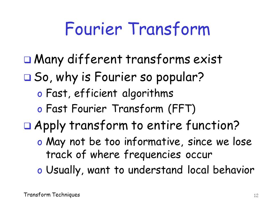 Fourier Transform  Many different transforms exist  So, why is Fourier so popular? o Fast, efficient algorithms o Fast Fourier Transform (FFT)  App