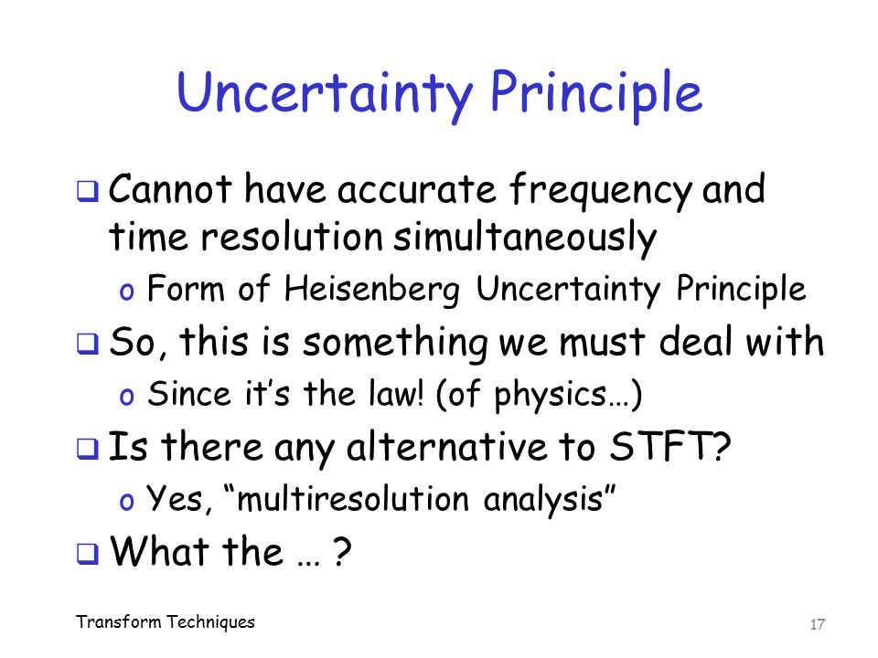 Uncertainty Principle  Cannot have accurate frequency and time resolution simultaneously o Form of Heisenberg Uncertainty Principle  So, this is som