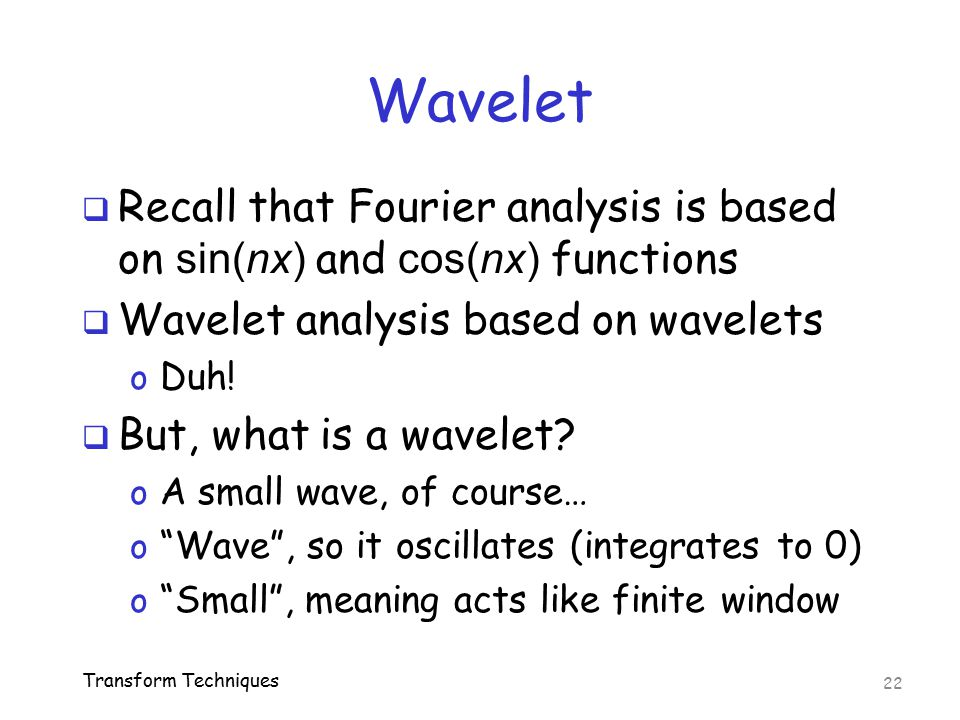 Wavelet  Recall that Fourier analysis is based on sin(nx) and cos(nx) functions  Wavelet analysis based on wavelets o Duh!  But, what is a wavelet?