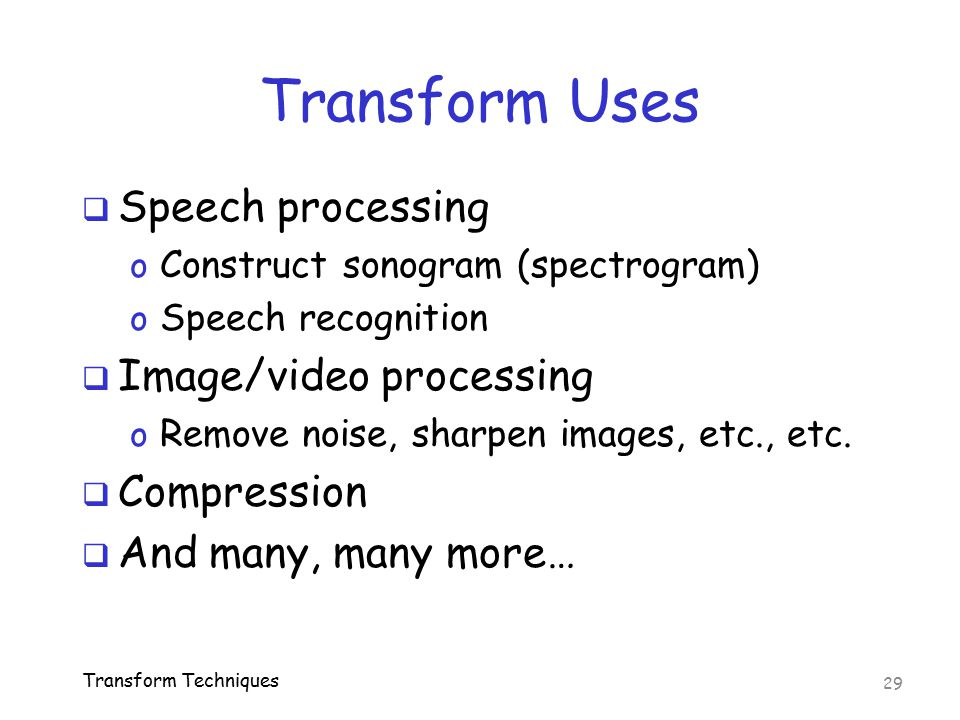 Transform Uses  Speech processing o Construct sonogram (spectrogram) o Speech recognition  Image/video processing o Remove noise, sharpen images, et