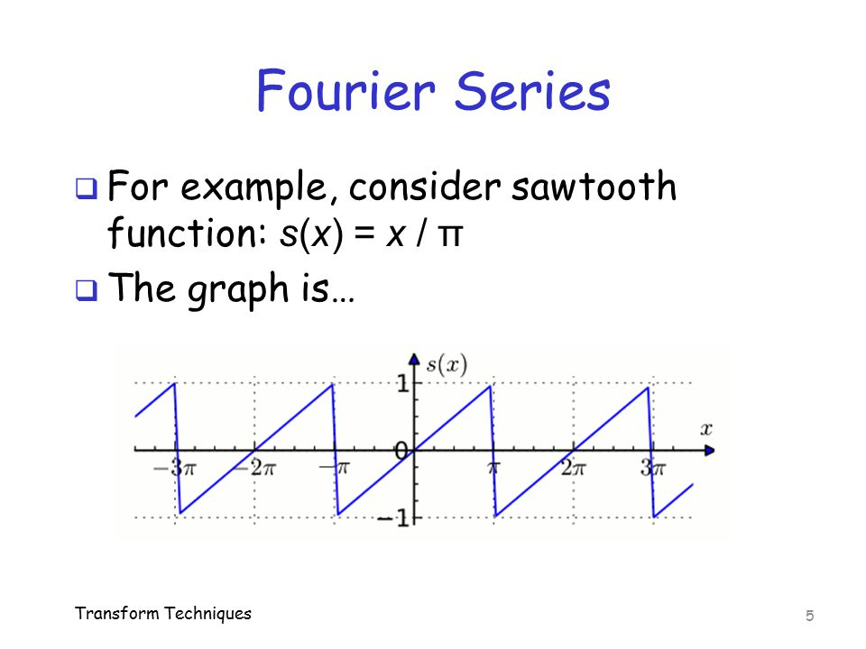Fourier Series  For example, consider sawtooth function: s(x) = x / π  The graph is… Transform Techniques 5