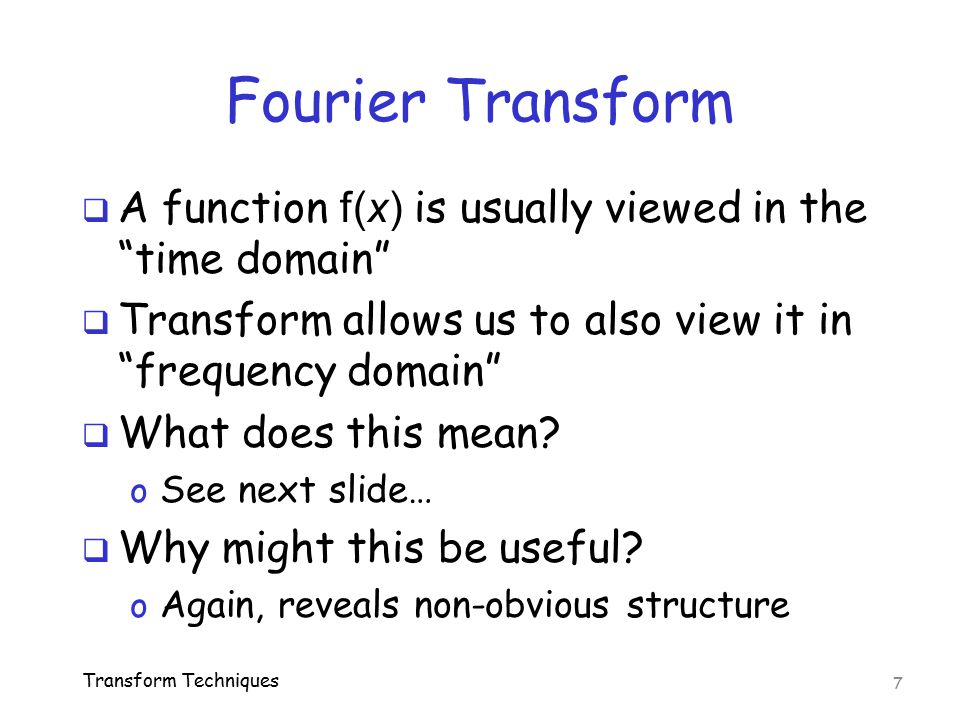 """Fourier Transform  A function f(x) is usually viewed in the """"time domain""""  Transform allows us to also view it in """"frequency domain""""  What does thi"""