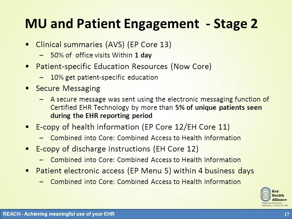 REACH - Achieving meaningful use of your EHR Why: MU and Patient Engagement - Stage 1 E-copy of health information (EP Core 12/EH Core 11) –50% of those who request w/in 3 days E-copy of discharge instructions (EH Core 12) –50% of discharges Within 3 days Clinical summaries (AVS) (EP Core 13) –50% of office visits Within 3 days Patient electronic access (EP Menu 5) within 4 business days –10% of all patients have access w/in 4 days: to lab results, problem lists, med list, med allergies Patient-specific Education Resources (EP Menu 6/EH Menu 5) –10% get patient-specific education –Interesting: Menu 5 was 6 th most commonly picked menu item and Menu 6 was 4 th most commonly picked by EPs 16