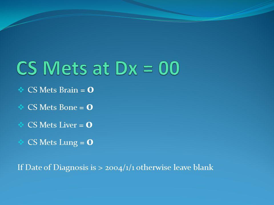  CS Mets Brain = 0  CS Mets Bone = 0  CS Mets Liver = 0  CS Mets Lung = 0 If Date of Diagnosis is > 2004/1/1 otherwise leave blank