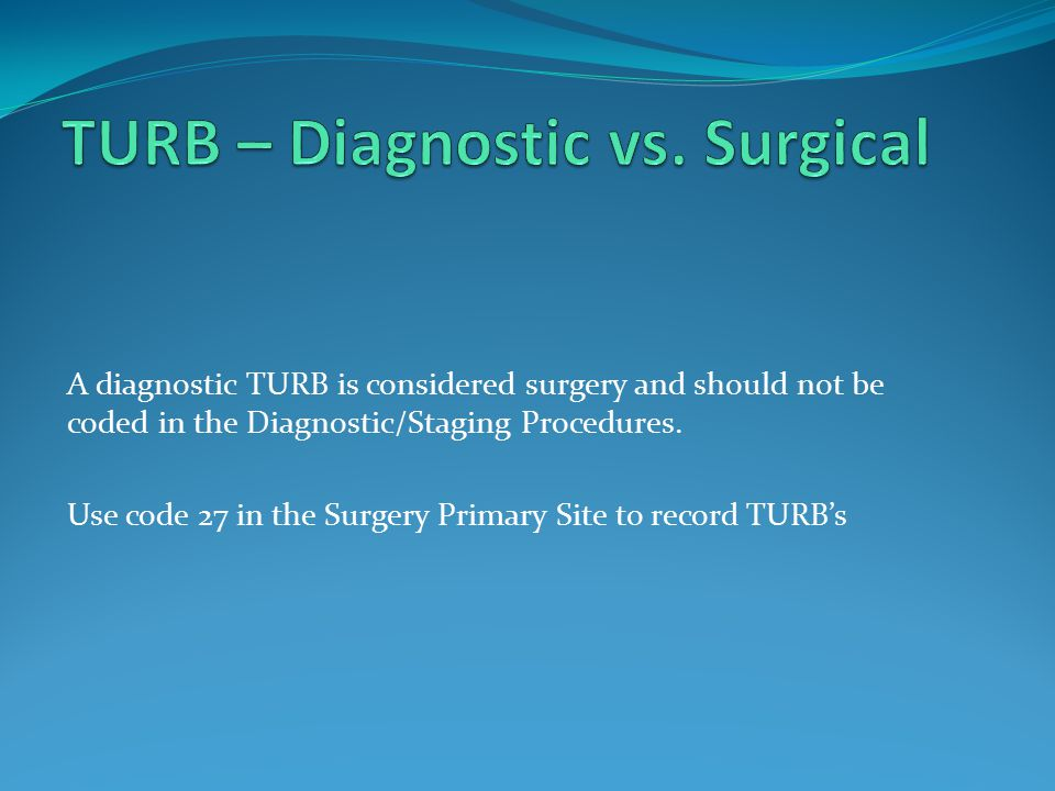 A diagnostic TURB is considered surgery and should not be coded in the Diagnostic/Staging Procedures.