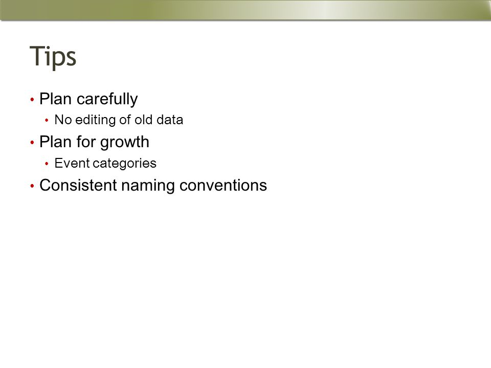 Tips Plan carefully No editing of old data Plan for growth Event categories Consistent naming conventions