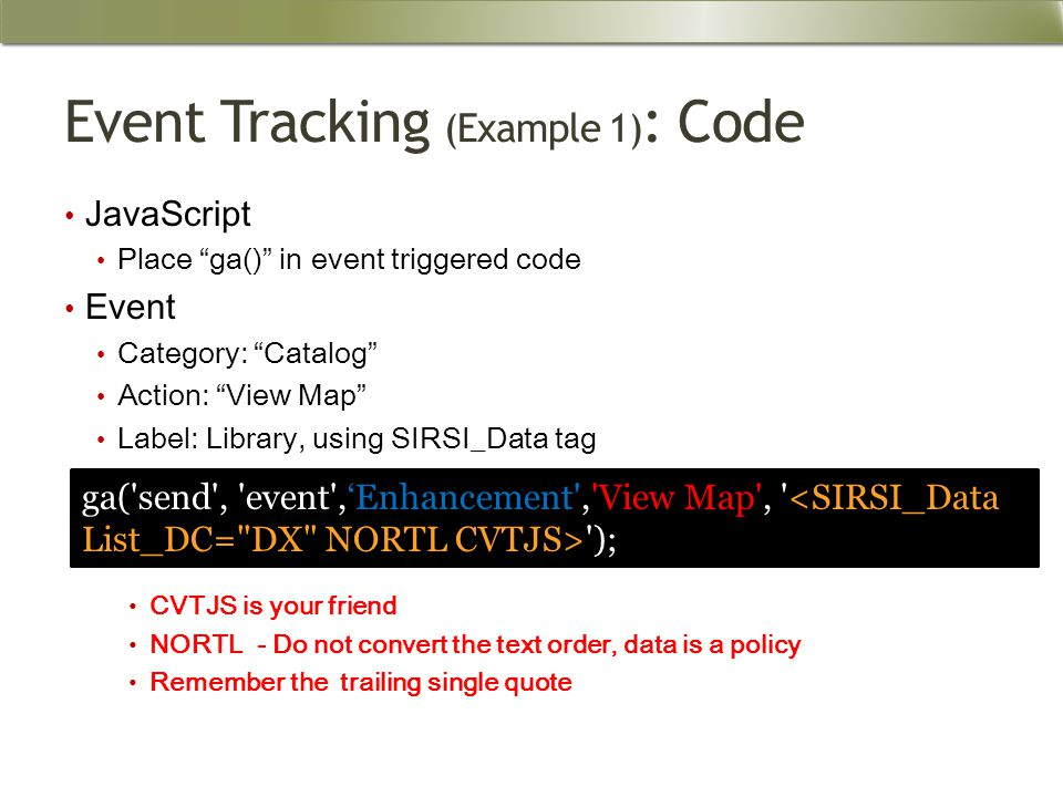 Event Tracking (Example 1) : Code JavaScript Place ga() in event triggered code Event Category: Catalog Action: View Map Label: Library, using SIRSI_Data tag CVTJS is your friend NORTL - Do not convert the text order, data is a policy Remember the trailing single quote ga( send , event ,'Enhancement , View Map , );
