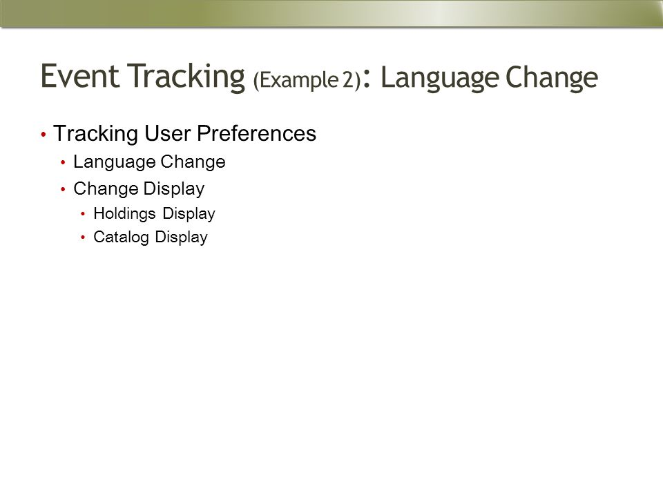 Event Tracking (Example 2) : Language Change Tracking User Preferences Language Change Change Display Holdings Display Catalog Display