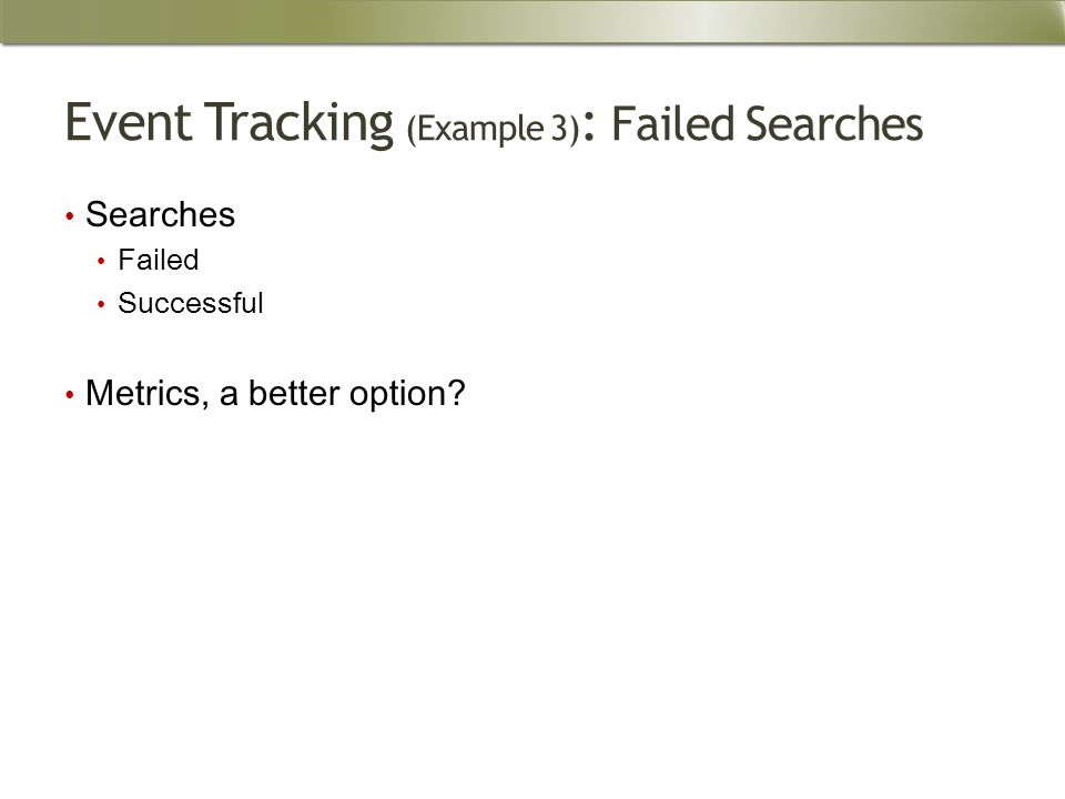 Event Tracking (Example 3) : Failed Searches Searches Failed Successful Metrics, a better option
