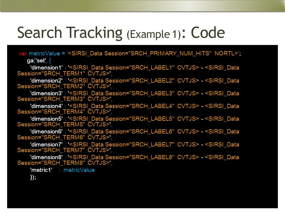 Search Tracking (Example 1) : Code var metricValue = ' '; ga('set', { 'dimension1' : ' - ', 'dimension2' : ' - ', 'dimension3' : ' - ', 'dimension4' :