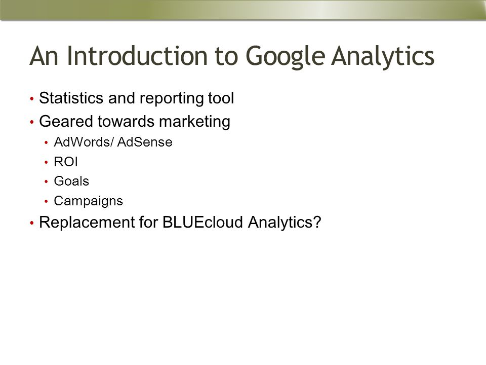 An Introduction to Google Analytics Statistics and reporting tool Geared towards marketing AdWords/ AdSense ROI Goals Campaigns Replacement for BLUEcloud Analytics