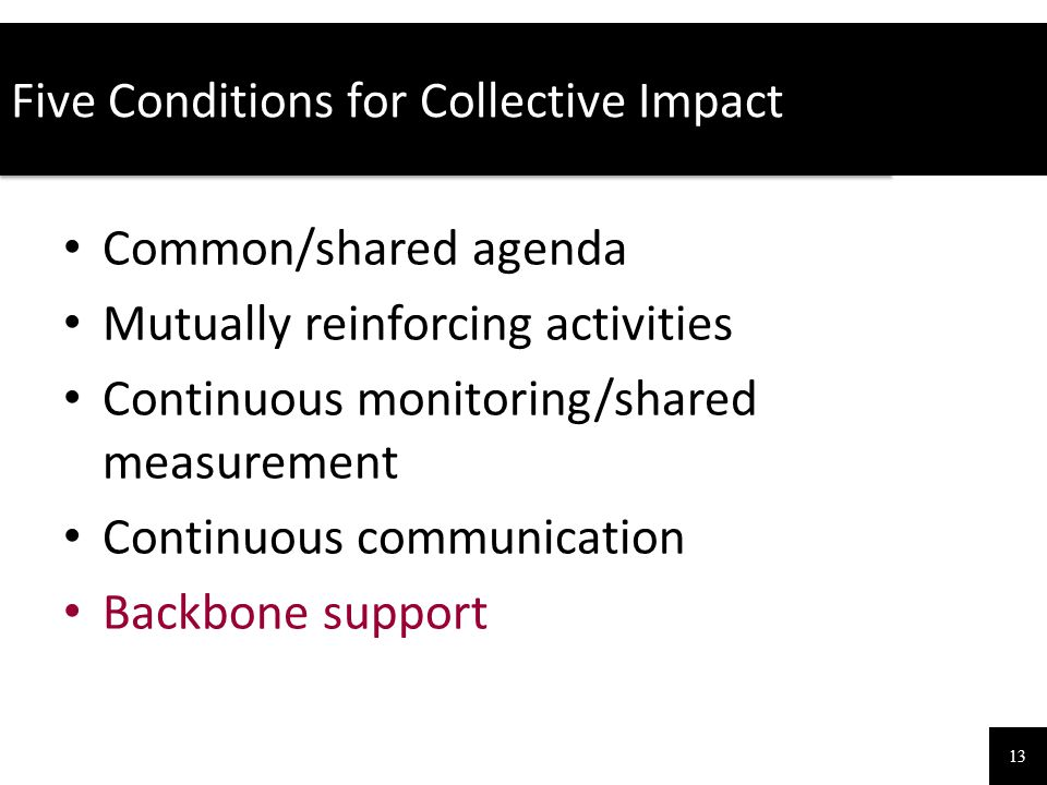 Five Conditions for Collective Impact 13 Common/shared agenda Mutually reinforcing activities Continuous monitoring/shared measurement Continuous comm