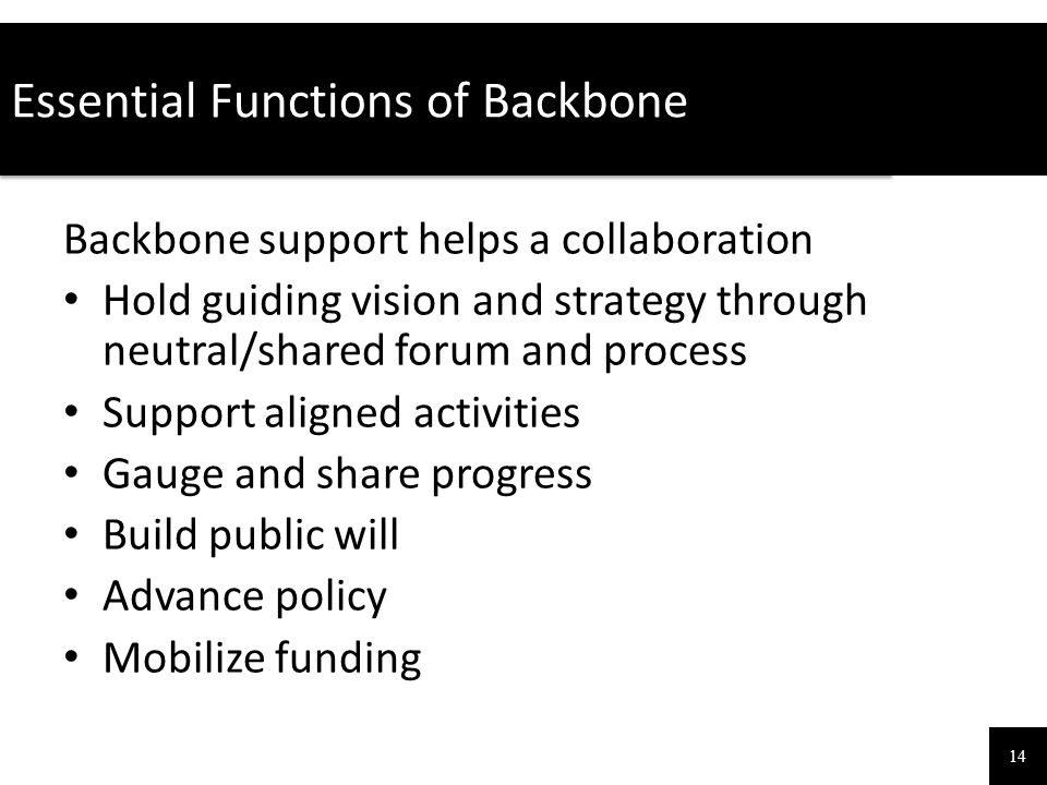 Essential Functions of Backbone 14 Backbone support helps a collaboration Hold guiding vision and strategy through neutral/shared forum and process Su