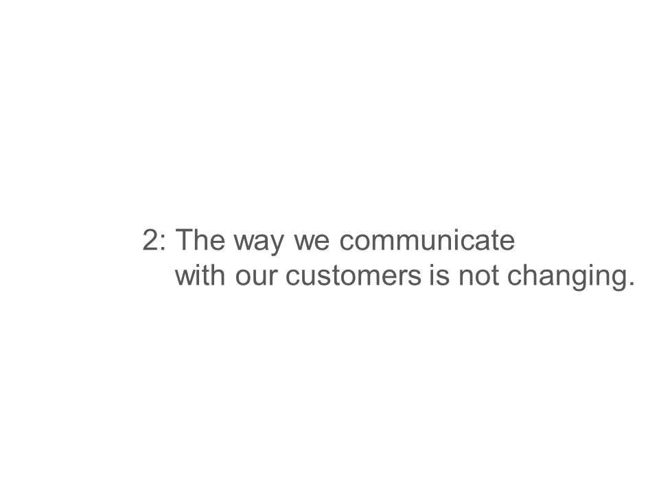 2:Thewaywecommunicate withourcustomersisnotchanging.