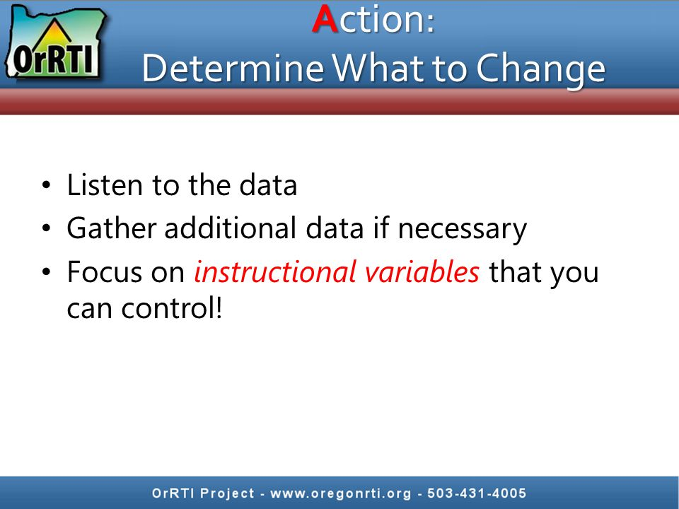 Action: Determine What to Change Listen to the data Gather additional data if necessary Focus on instructional variables that you can control!