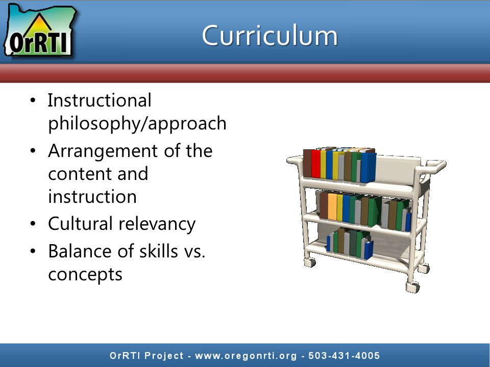 Curriculum Instructional philosophy/approach Arrangement of the content and instruction Cultural relevancy Balance of skills vs.