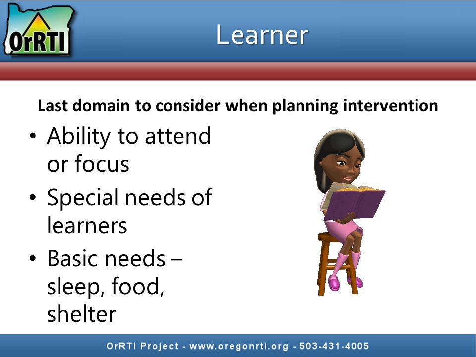Learner Ability to attend or focus Special needs of learners Basic needs – sleep, food, shelter Last domain to consider when planning intervention