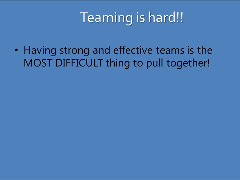 Teaming is hard!! Having strong and effective teams is the MOST DIFFICULT thing to pull together!
