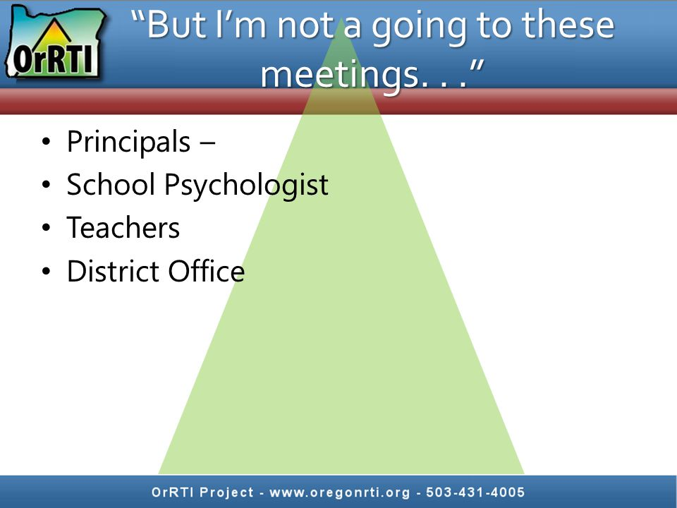 But I'm not a going to these meetings... Principals – School Psychologist Teachers District Office