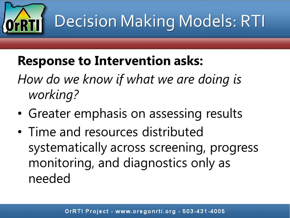 Decision Making Models: RTI Response to Intervention asks: How do we know if what we are doing is working.