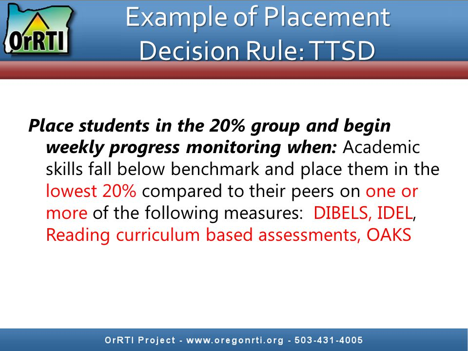 Example of Placement Decision Rule: TTSD Place students in the 20% group and begin weekly progress monitoring when: Academic skills fall below benchmark and place them in the lowest 20% compared to their peers on one or more of the following measures: DIBELS, IDEL, Reading curriculum based assessments, OAKS